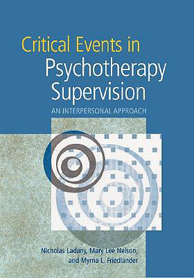 Critical Events In Psychotherapy Supervision By Ladany, Nicholas, Ph.D./ Friedlander, Myrna L./ Nelson, Mary Lee, Ph.D.